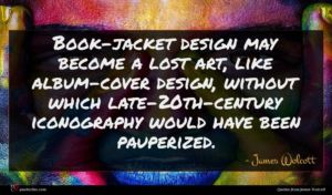 James Wolcott quote : Book-jacket design may become ...
