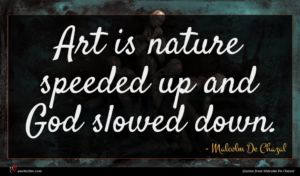 Malcolm De Chazal quote : Art is nature speeded ...