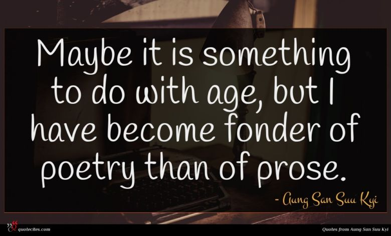Maybe it is something to do with age, but I have become fonder of poetry than of prose.