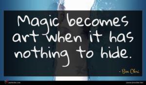 Ben Okri quote : Magic becomes art when ...