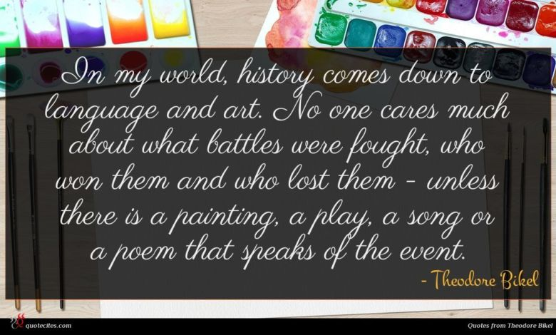 In my world, history comes down to language and art. No one cares much about what battles were fought, who won them and who lost them - unless there is a painting, a play, a song or a poem that speaks of the event.