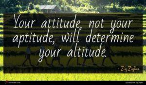 Zig Ziglar quote : Your attitude not your ...