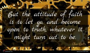 Alan Watts quote : But the attitude of ...