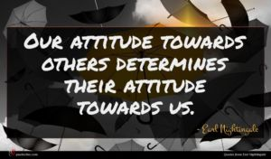 Earl Nightingale quote : Our attitude towards others ...