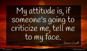 Simon Cowell quote : My attitude is if ...