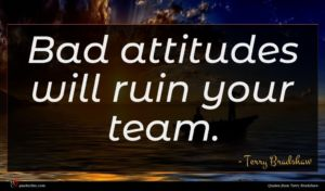 Terry Bradshaw quote : Bad attitudes will ruin ...