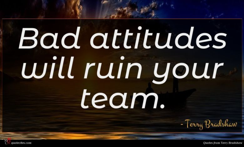 Bad attitudes will ruin your team.