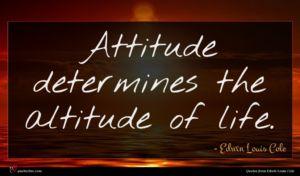 Edwin Louis Cole quote : Attitude determines the altitude ...