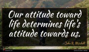 John N. Mitchell quote : Our attitude toward life ...