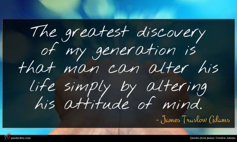 The greatest discovery of my generation is that man can alter his life simply by altering his attitude of mind.