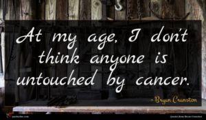 Bryan Cranston quote : At my age I ...