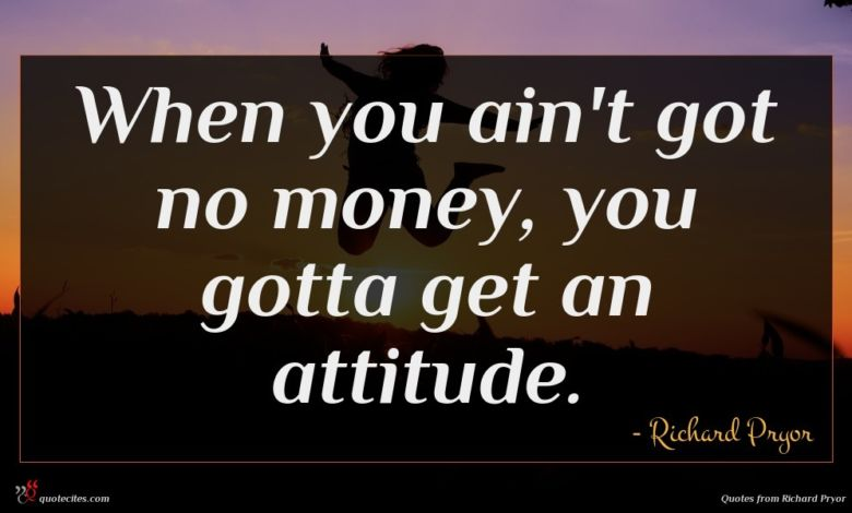 When you ain't got no money, you gotta get an attitude.