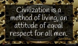 Jane Addams quote : Civilization is a method ...