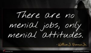 William J. Brennan Jr. quote : There are no menial ...