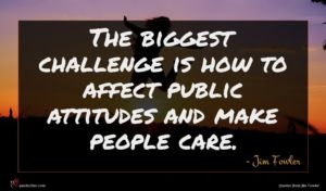Jim Fowler quote : The biggest challenge is ...