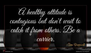 Tom Stoppard quote : A healthy attitude is ...