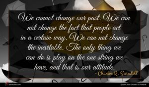 Charles R. Swindoll quote : We cannot change our ...