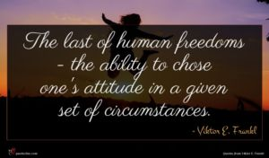 Viktor E. Frankl quote : The last of human ...