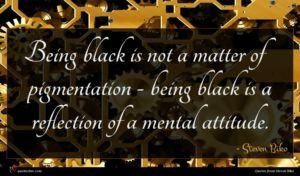Steven Biko quote : Being black is not ...