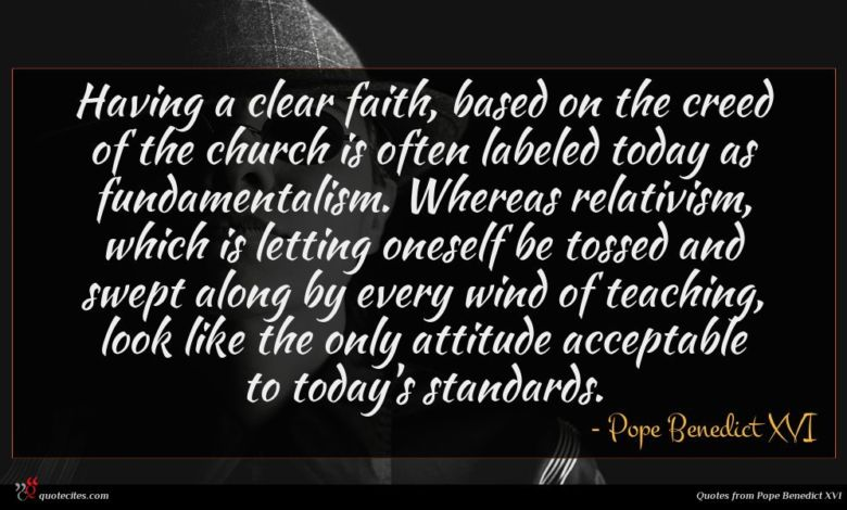 Having a clear faith, based on the creed of the church is often labeled today as fundamentalism. Whereas relativism, which is letting oneself be tossed and swept along by every wind of teaching, look like the only attitude acceptable to today's standards.