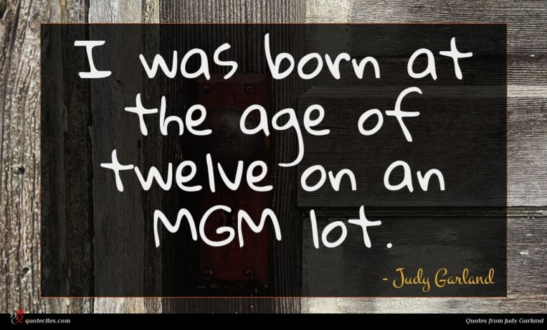 I was born at the age of twelve on an MGM lot.
