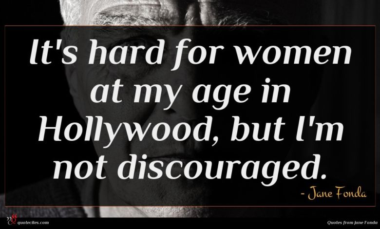 It's hard for women at my age in Hollywood, but I'm not discouraged.
