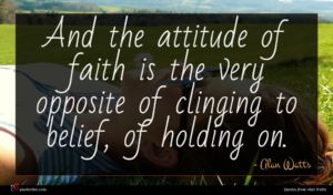 Alan Watts quote : And the attitude of ...