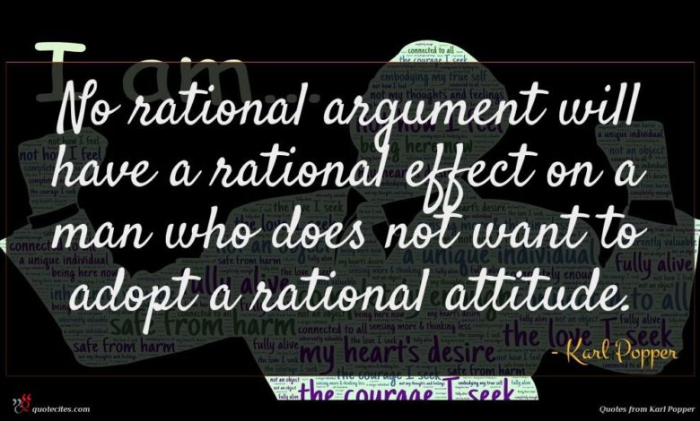 No rational argument will have a rational effect on a man who does not want to adopt a rational attitude.