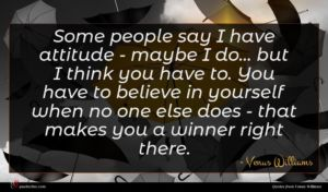 Venus Williams quote : Some people say I ...