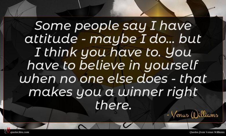 Some people say I have attitude - maybe I do... but I think you have to. You have to believe in yourself when no one else does - that makes you a winner right there.