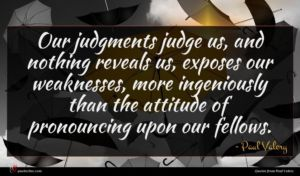 Paul Valery quote : Our judgments judge us ...