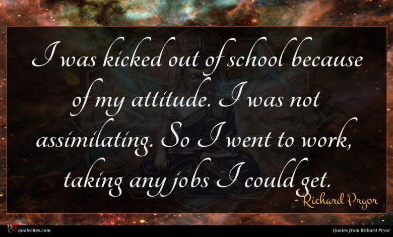 I was kicked out of school because of my attitude. I was not assimilating. So I went to work, taking any jobs I could get.