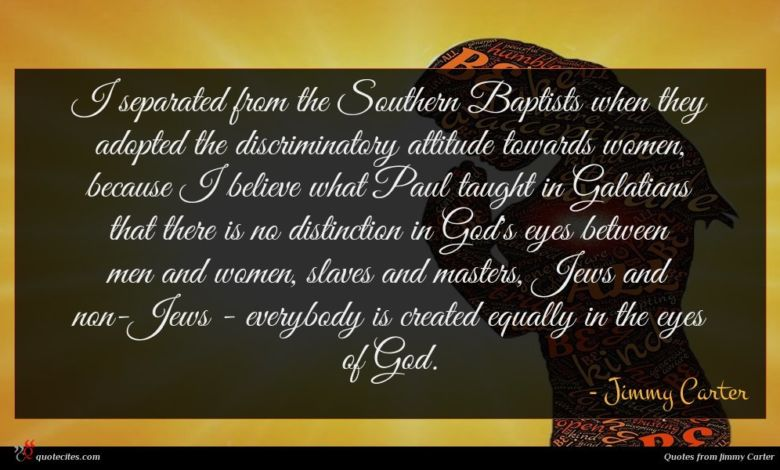 I separated from the Southern Baptists when they adopted the discriminatory attitude towards women, because I believe what Paul taught in Galatians that there is no distinction in God's eyes between men and women, slaves and masters, Jews and non-Jews - everybody is created equally in the eyes of God.