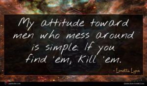 Loretta Lynn quote : My attitude toward men ...
