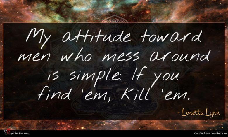 Photo of Loretta Lynn quote : My attitude toward men …