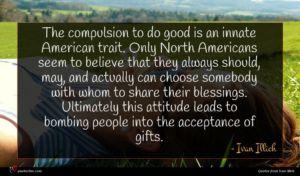 Ivan Illich quote : The compulsion to do ...