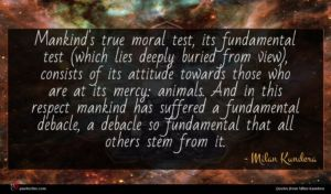 Milan Kundera quote : Mankind's true moral test ...