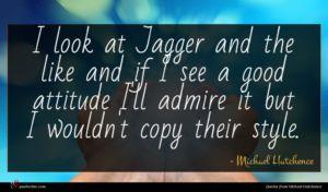 Michael Hutchence quote : I look at Jagger ...