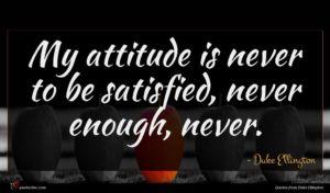 Duke Ellington quote : My attitude is never ...