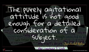 Jawaharlal Nehru quote : The purely agitational attitude ...