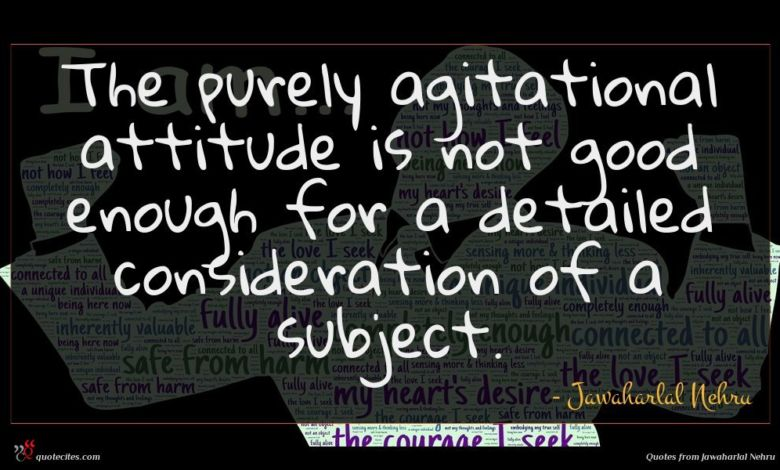 The purely agitational attitude is not good enough for a detailed consideration of a subject.