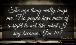 Fiona Apple quote : The age thing really ...