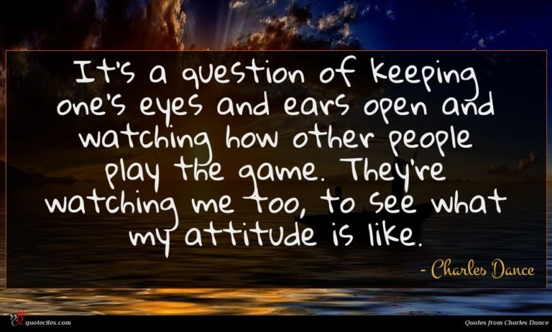 It's a question of keeping one's eyes and ears open and watching how other people play the game. They're watching me too, to see what my attitude is like.