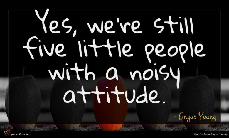 Yes, we're still five little people with a noisy attitude.