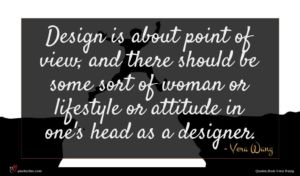 Vera Wang quote : Design is about point ...