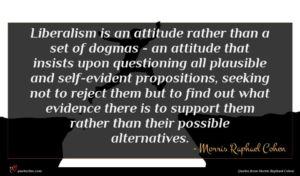 Morris Raphael Cohen quote : Liberalism is an attitude ...