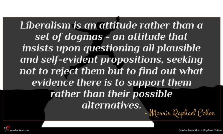 Liberalism is an attitude rather than a set of dogmas - an attitude that insists upon questioning all plausible and self-evident propositions, seeking not to reject them but to find out what evidence there is to support them rather than their possible alternatives.
