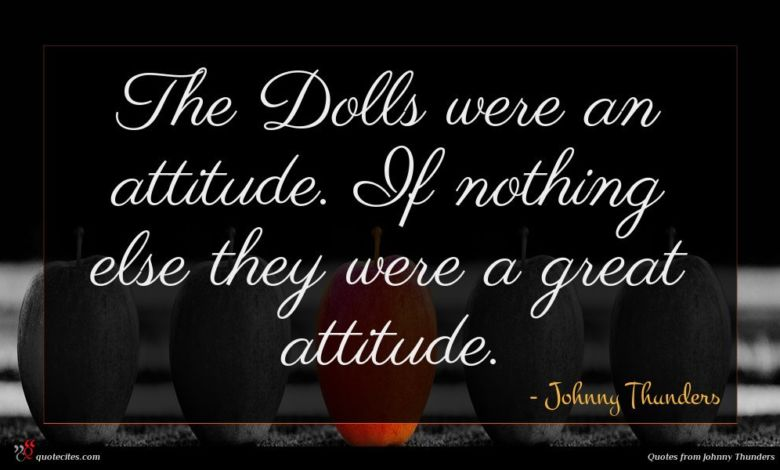 The Dolls were an attitude. If nothing else they were a great attitude.