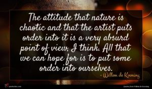 Willem de Kooning quote : The attitude that nature ...