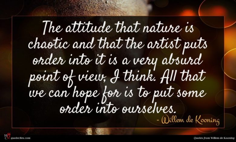 The attitude that nature is chaotic and that the artist puts order into it is a very absurd point of view, I think. All that we can hope for is to put some order into ourselves.